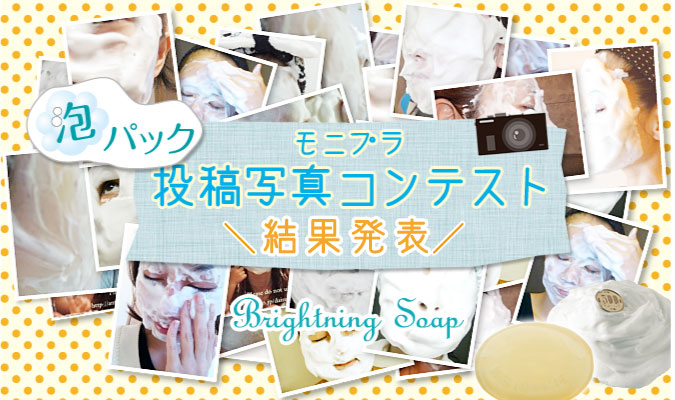 モニプラ 極上泡洗顔「ブライトニングソープ」泡パックの写真コンテスト 結果発表!